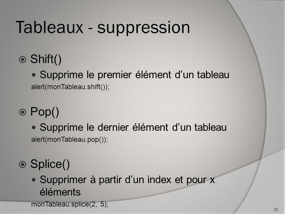Tableaux - suppression Shift() Supprime le premier élément dun tableau alert(monTableau.shift()); Pop() Supprime le dernier élément dun tableau alert(monTableau.pop()); Splice() Supprimer à partir dun index et pour x éléments monTableau.splice(2, 5); 29