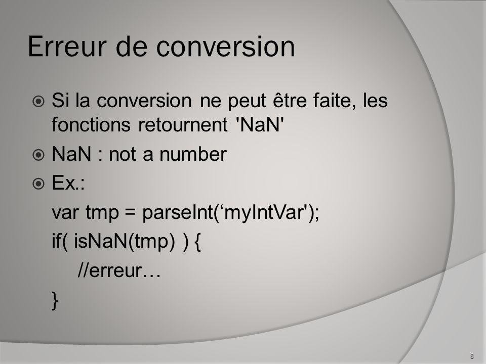 Erreur de conversion Si la conversion ne peut être faite, les fonctions retournent NaN NaN : not a number Ex.: var tmp = parseInt(myIntVar ); if( isNaN(tmp) ) { //erreur… } 8