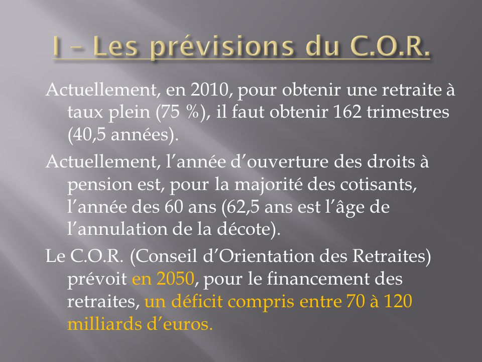 Actuellement, en 2010, pour obtenir une retraite à taux plein (75 %), il faut obtenir 162 trimestres (40,5 années). Actuellement, lannée douverture de