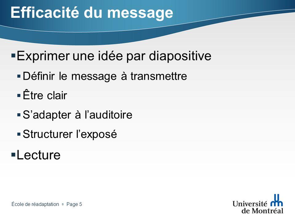 École de réadaptation Page 5 Efficacité du message Exprimer une idée par diapositive Définir le message à transmettre Être clair Sadapter à lauditoire Structurer lexposé Lecture