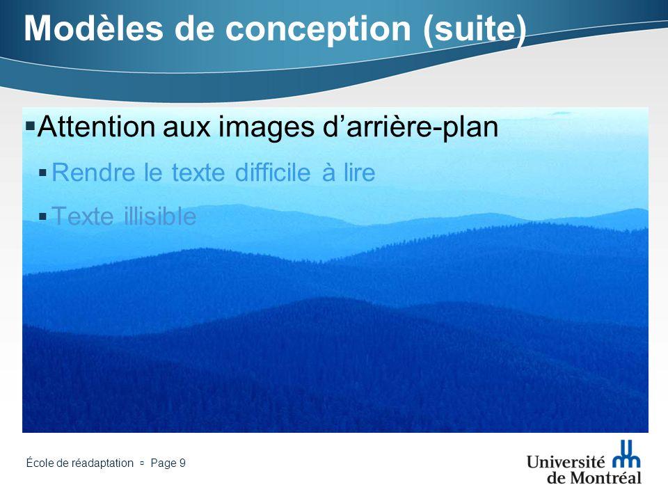 École de réadaptation Page 9 Modèles de conception (suite) Attention aux images darrière-plan Rendre le texte difficile à lire Texte illisible