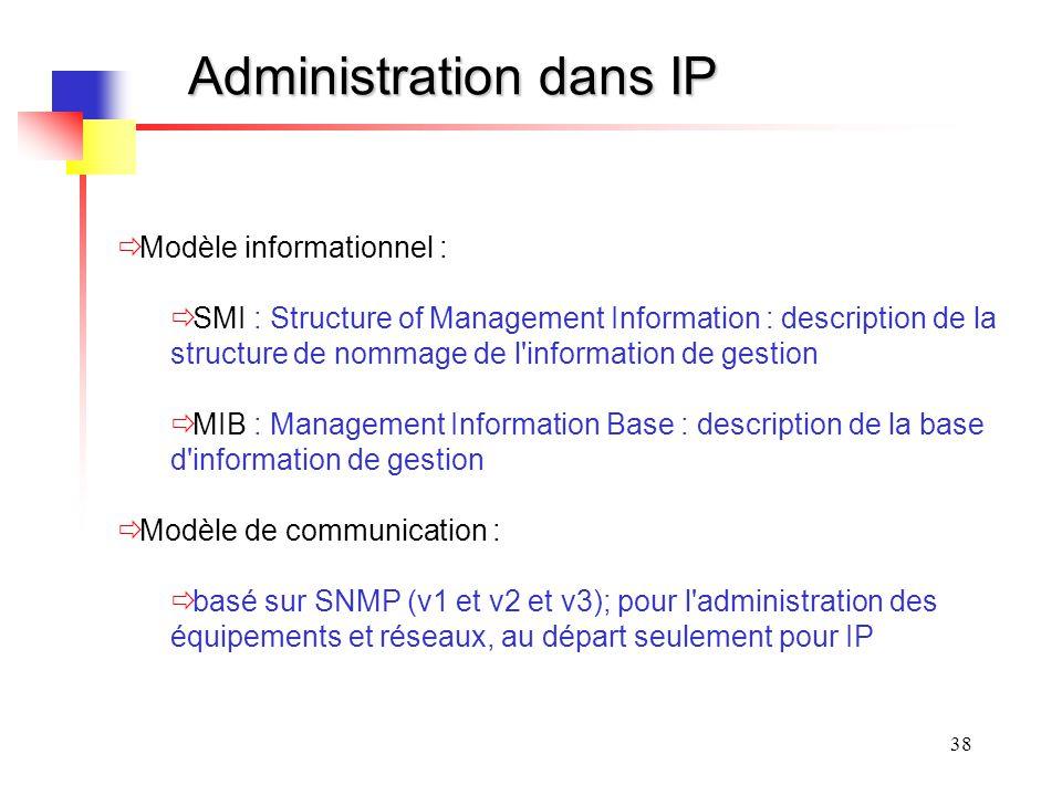 38 Administration dans IP Modèle informationnel : SMI : Structure of Management Information : description de la structure de nommage de l information de gestion MIB : Management Information Base : description de la base d information de gestion Modèle de communication : basé sur SNMP (v1 et v2 et v3); pour l administration des équipements et réseaux, au départ seulement pour IP