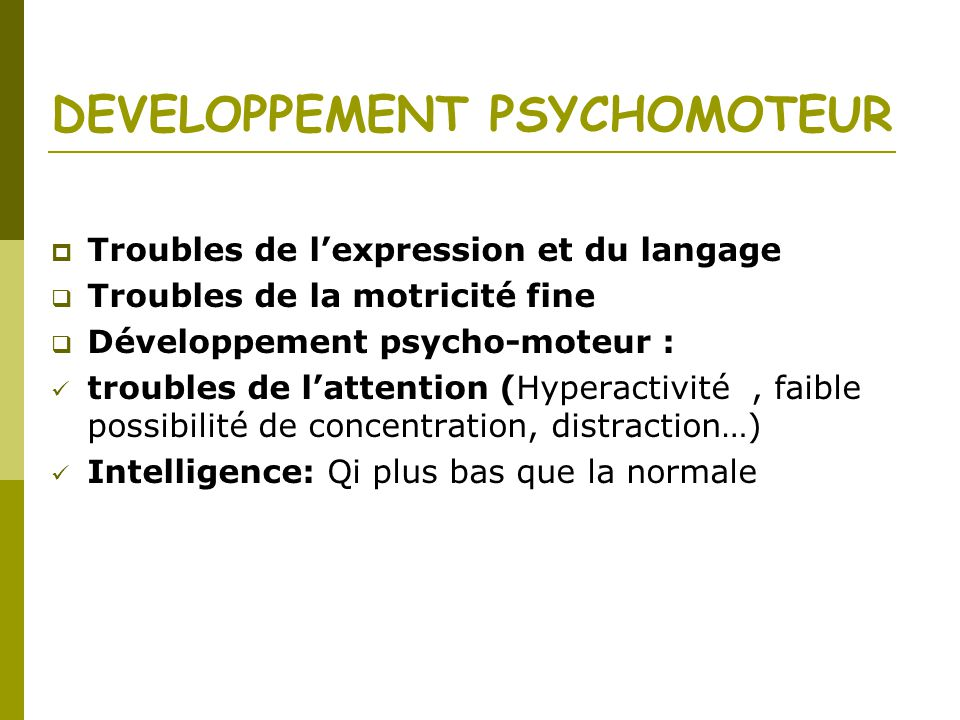 DEVELOPPEMENT PSYCHOMOTEUR Troubles de lexpression et du langage Troubles de la motricité fine Développement psycho-moteur : troubles de lattention (Hyperactivité, faible possibilité de concentration, distraction…) Intelligence: Qi plus bas que la normale