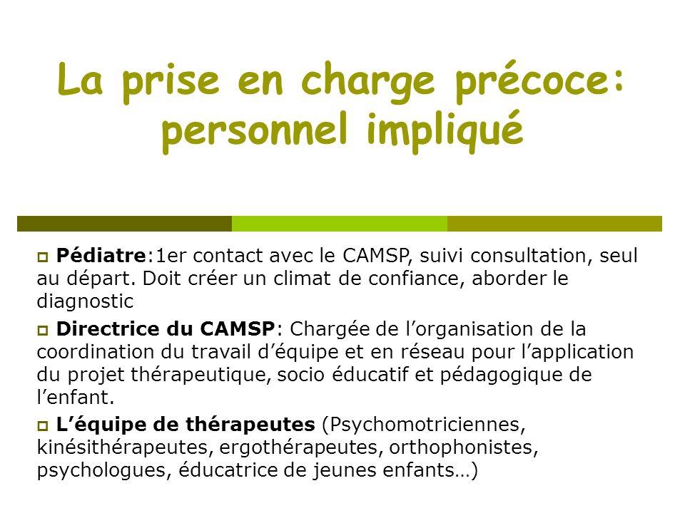 La prise en charge précoce: personnel impliqué Pédiatre:1er contact avec le CAMSP, suivi consultation, seul au départ. Doit créer un climat de confian
