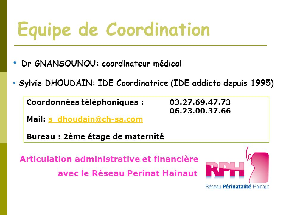 Equipe de Coordination Dr GNANSOUNOU: coordinateur médical Sylvie DHOUDAIN: IDE Coordinatrice (IDE addicto depuis 1995) Coordonnées téléphoniques : 03