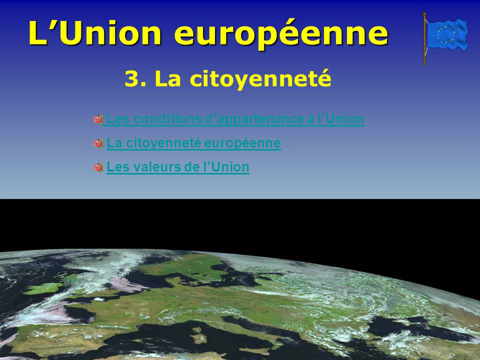 LUnion européenne Les conditions dappartenance à lUnion La citoyenneté européenne Les valeurs de lUnion 3. La citoyenneté