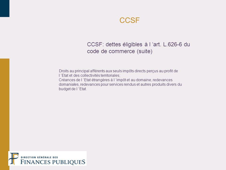 CCSF CCSF: dettes éligibles à l art. L.626-6 du code de commerce (suite) Droits au principal afférents aux seuls impôts directs perçus au profit de l