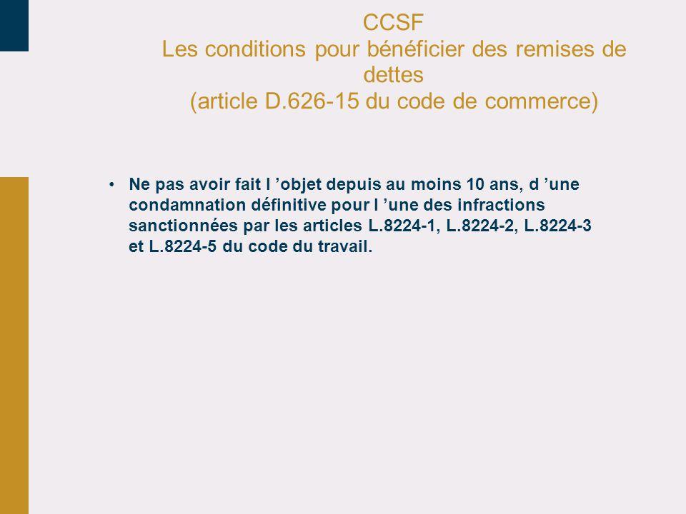 CCSF Les conditions pour bénéficier des remises de dettes (article D.626-15 du code de commerce) Ne pas avoir fait l objet depuis au moins 10 ans, d u