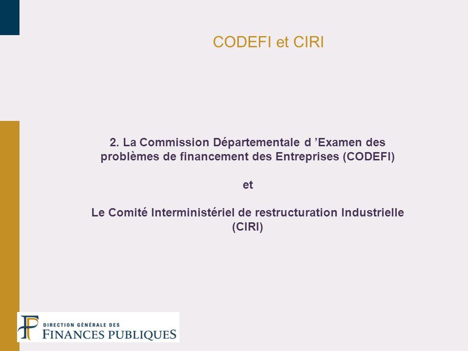 CODEFI et CIRI 2. La Commission Départementale d Examen des problèmes de financement des Entreprises (CODEFI) et Le Comité Interministériel de restruc