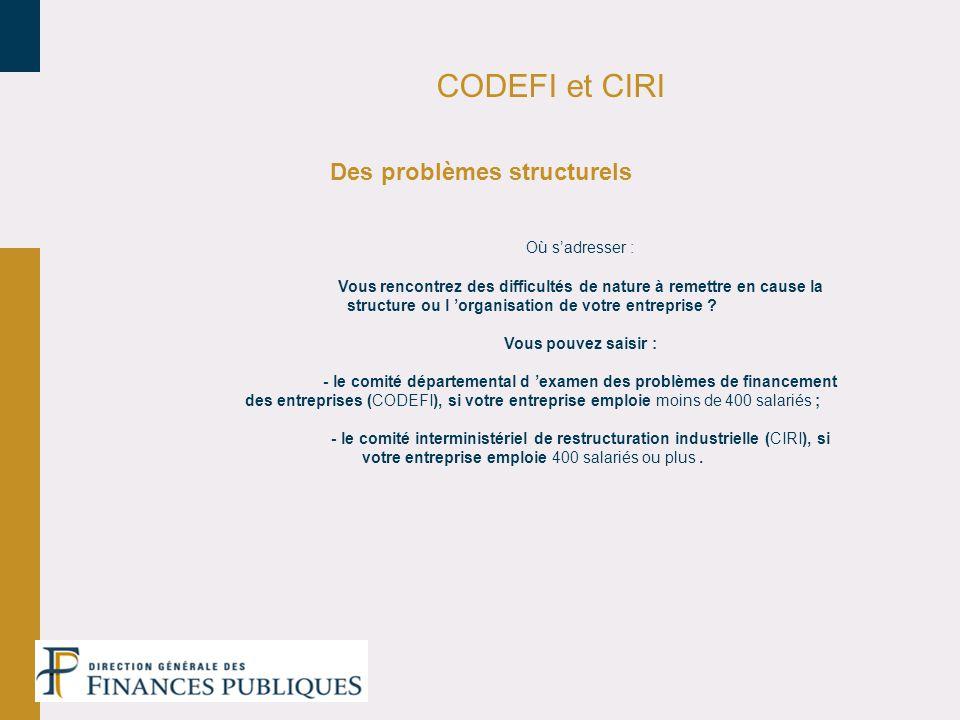 CODEFI et CIRI Des problèmes structurels Où sadresser : Vous rencontrez des difficultés de nature à remettre en cause la structure ou l organisation d