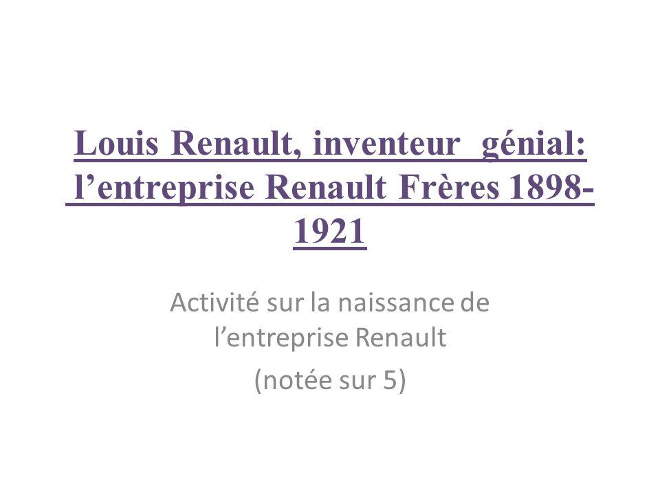 Louis Renault, inventeur génial: lentreprise Renault Frères 1898- 1921 Activité sur la naissance de lentreprise Renault (notée sur 5)