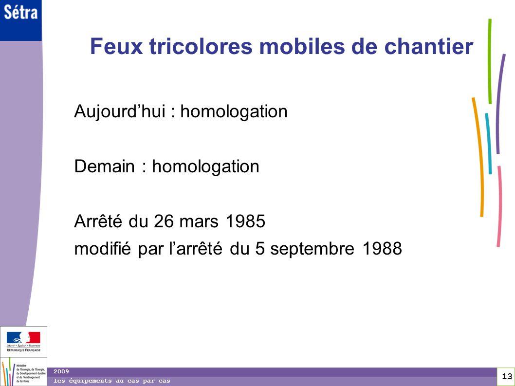 13 13 2009 les équipements au cas par cas Feux tricolores mobiles de chantier Aujourdhui : homologation Demain : homologation Arrêté du 26 mars 1985 m