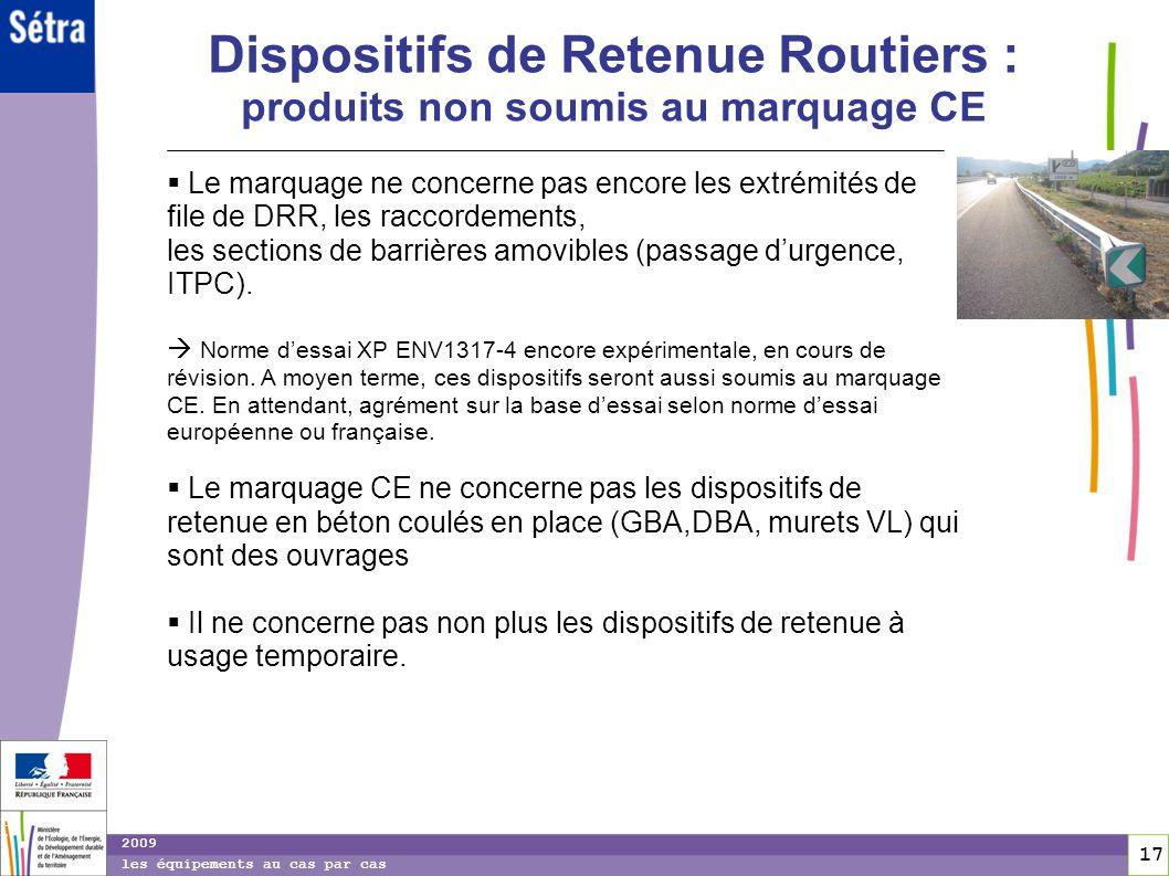 17 17 2009 les équipements au cas par cas Dispositifs de Retenue Routiers : produits non soumis au marquage CE Le marquage ne concerne pas encore les
