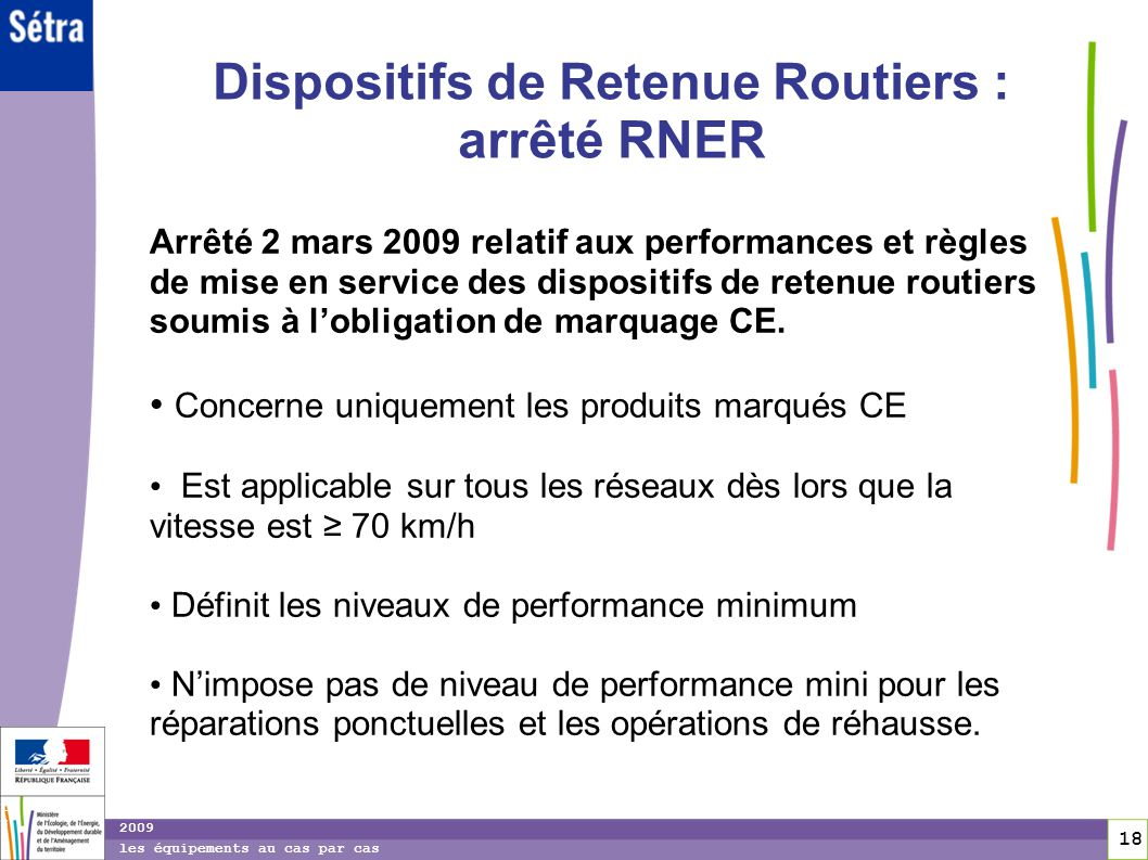 18 18 2009 les équipements au cas par cas Dispositifs de Retenue Routiers : arrêté RNER Arrêté 2 mars 2009 relatif aux performances et règles de mise