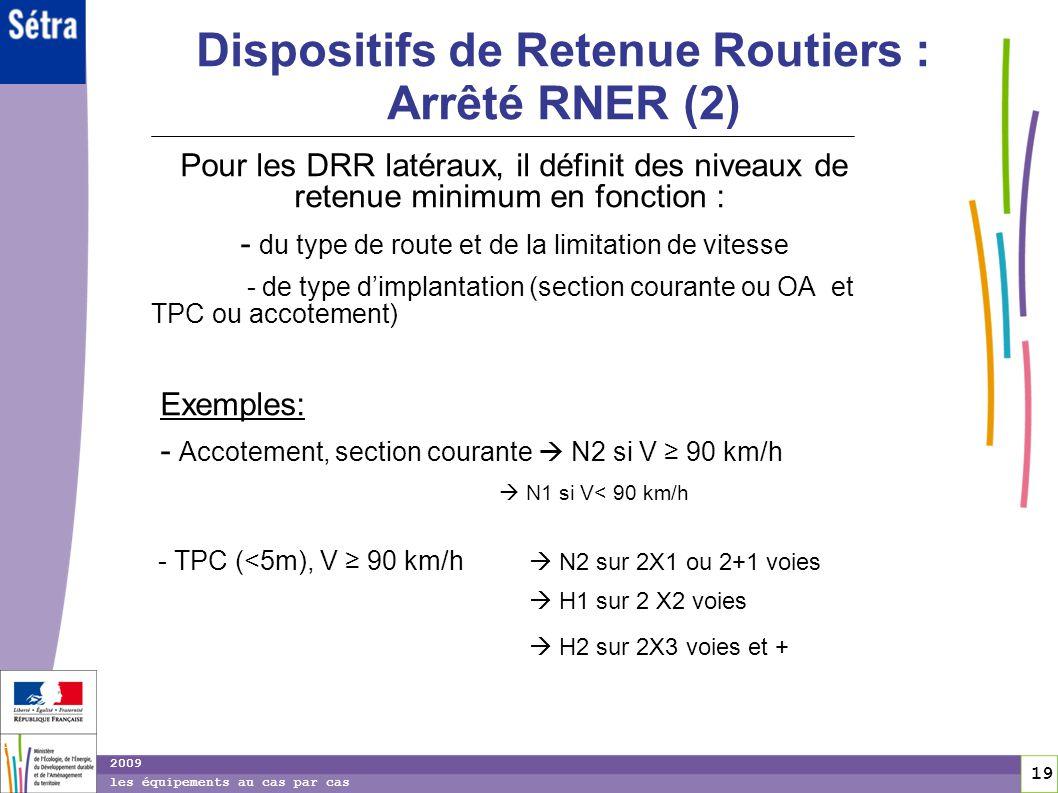 19 19 2009 les équipements au cas par cas Dispositifs de Retenue Routiers : Arrêté RNER (2) Pour les DRR latéraux, il définit des niveaux de retenue m