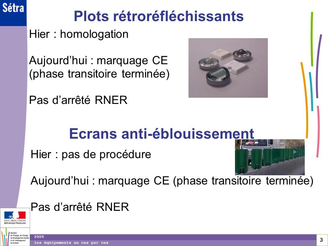14 14 2009 les équipements au cas par cas Dispositifs de Retenue Routiers Hier: Agrément permanent ou expérimental portant sur la performance de retenue du système et sur les conditions dimplantation (circulaires dagrément obligatoires sur RRN) et selon les cas : Marque NF des composants des glissières standard et des principaux composants de la BN4 décrits dans les normes françaises (contrôle de fabrication niveau 1+) Ou Pas de contrôle de fabrication par un tiers pour les autres DRR.