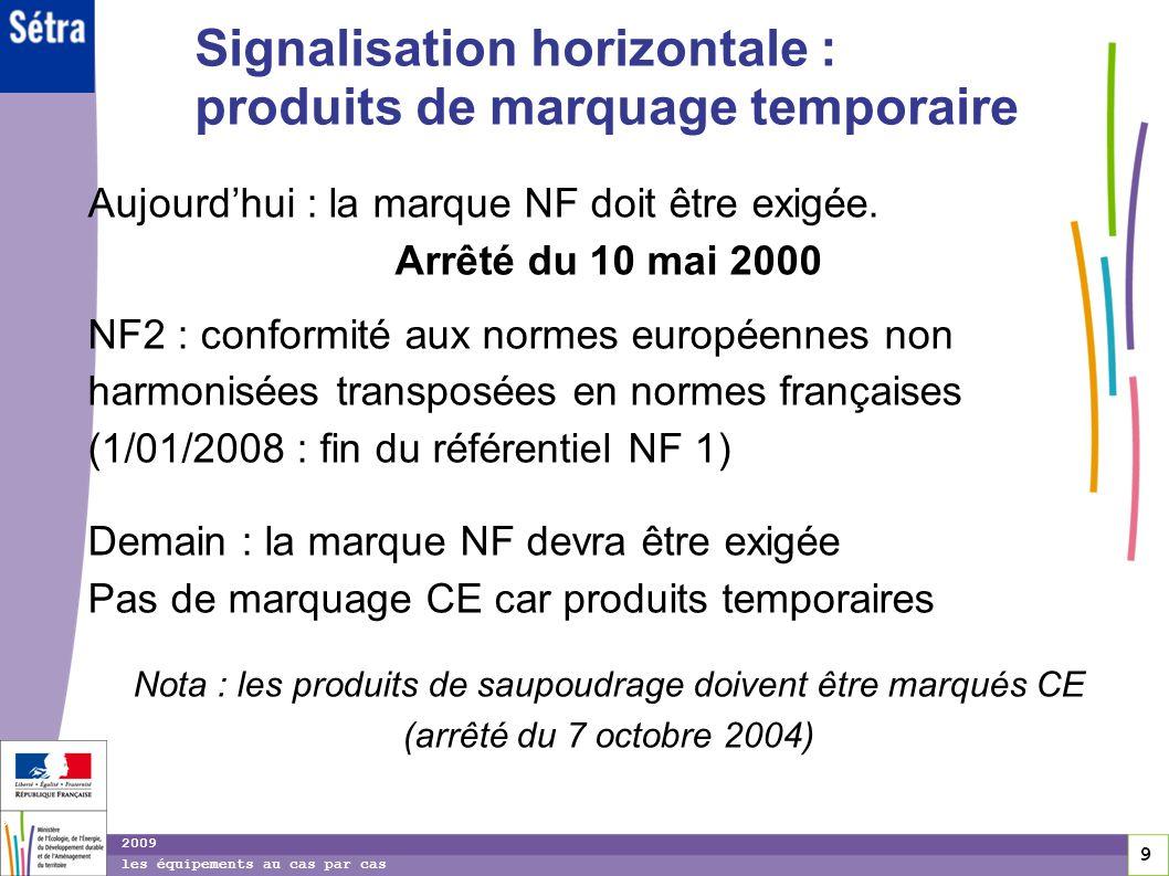 9 9 9 2009 les équipements au cas par cas Signalisation horizontale : produits de marquage temporaire Aujourdhui : la marque NF doit être exigée. Arrê