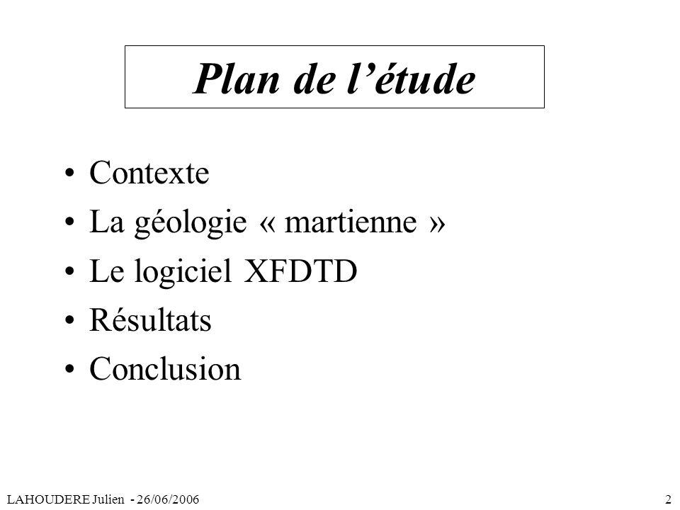 Plan de létude Contexte La géologie « martienne » Le logiciel XFDTD Résultats Conclusion LAHOUDERE Julien - 26/06/2006 2