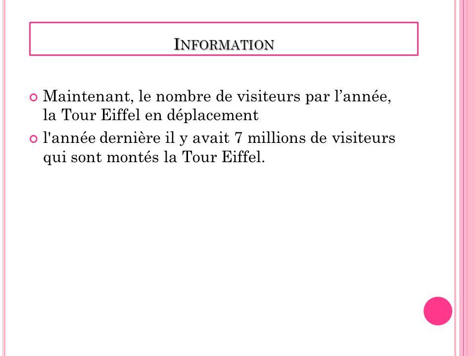 I NFORMATION Maintenant, le nombre de visiteurs par lannée, la Tour Eiffel en déplacement l année dernière il y avait 7 millions de visiteurs qui sont montés la Tour Eiffel.