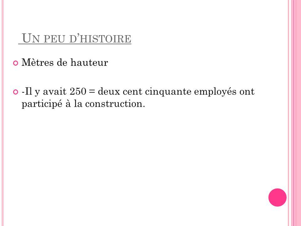 U N PEU D HISTOIRE Mètres de hauteur -Il y avait 250 = deux cent cinquante employés ont participé à la construction.