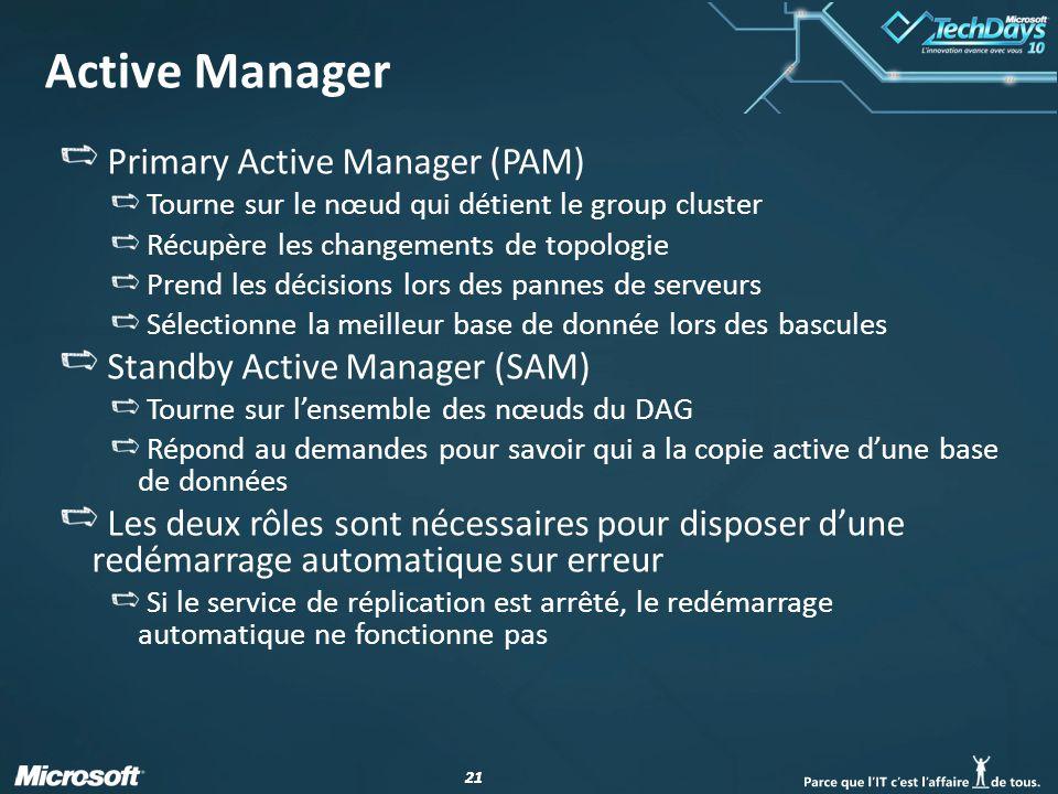 21 Active Manager Primary Active Manager (PAM) Tourne sur le nœud qui détient le group cluster Récupère les changements de topologie Prend les décisions lors des pannes de serveurs Sélectionne la meilleur base de donnée lors des bascules Standby Active Manager (SAM) Tourne sur lensemble des nœuds du DAG Répond au demandes pour savoir qui a la copie active dune base de données Les deux rôles sont nécessaires pour disposer dune redémarrage automatique sur erreur Si le service de réplication est arrêté, le redémarrage automatique ne fonctionne pas