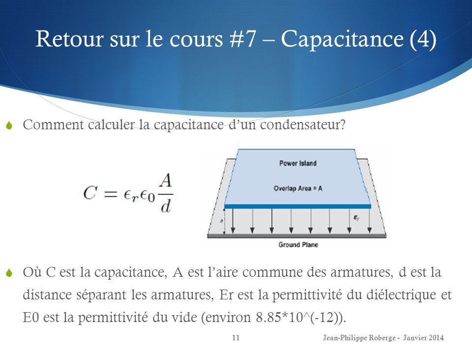 Retour sur le cours #7 – Capacitance (4) Comment calculer la capacitance dun condensateur? Jean-Philippe Roberge - Janvier 201411 Où C est la capacita