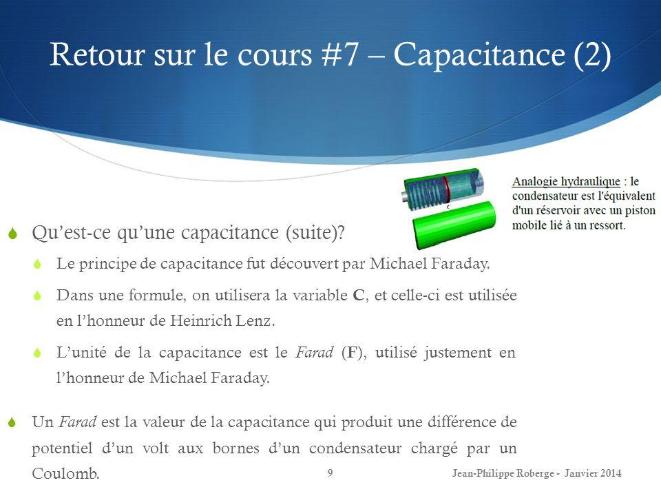 Retour sur le cours #7 – Capacitance (2) Quest-ce quune capacitance (suite)? Le principe de capacitance fut découvert par Michael Faraday. Dans une fo