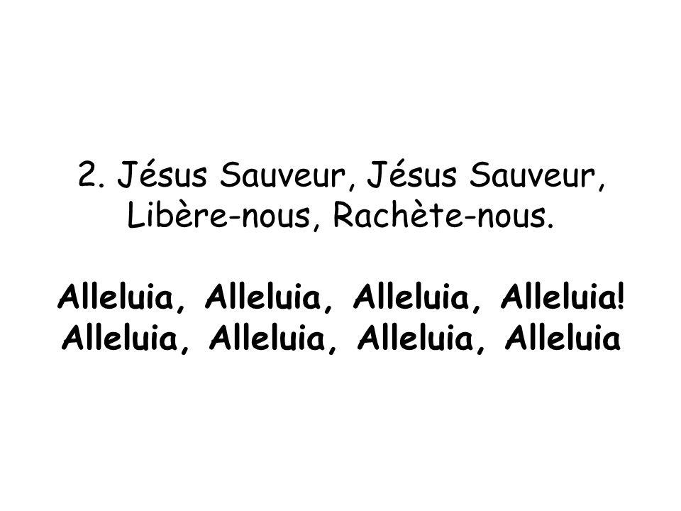 2. Jésus Sauveur, Jésus Sauveur, Libère-nous, Rachète-nous. Alleluia, Alleluia, Alleluia, Alleluia! Alleluia, Alleluia, Alleluia, Alleluia
