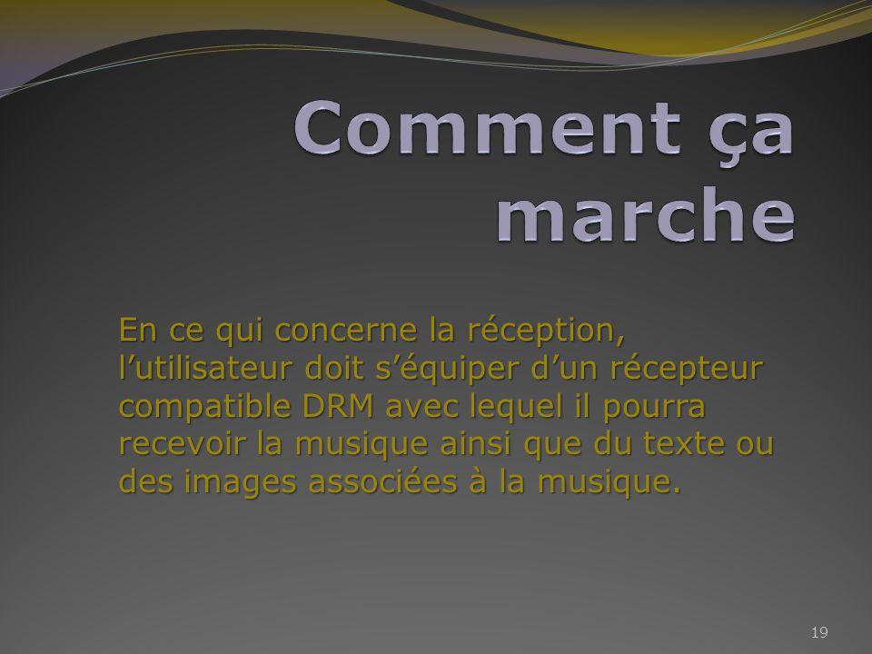 En ce qui concerne la réception, lutilisateur doit séquiper dun récepteur compatible DRM avec lequel il pourra recevoir la musique ainsi que du texte ou des images associées à la musique.