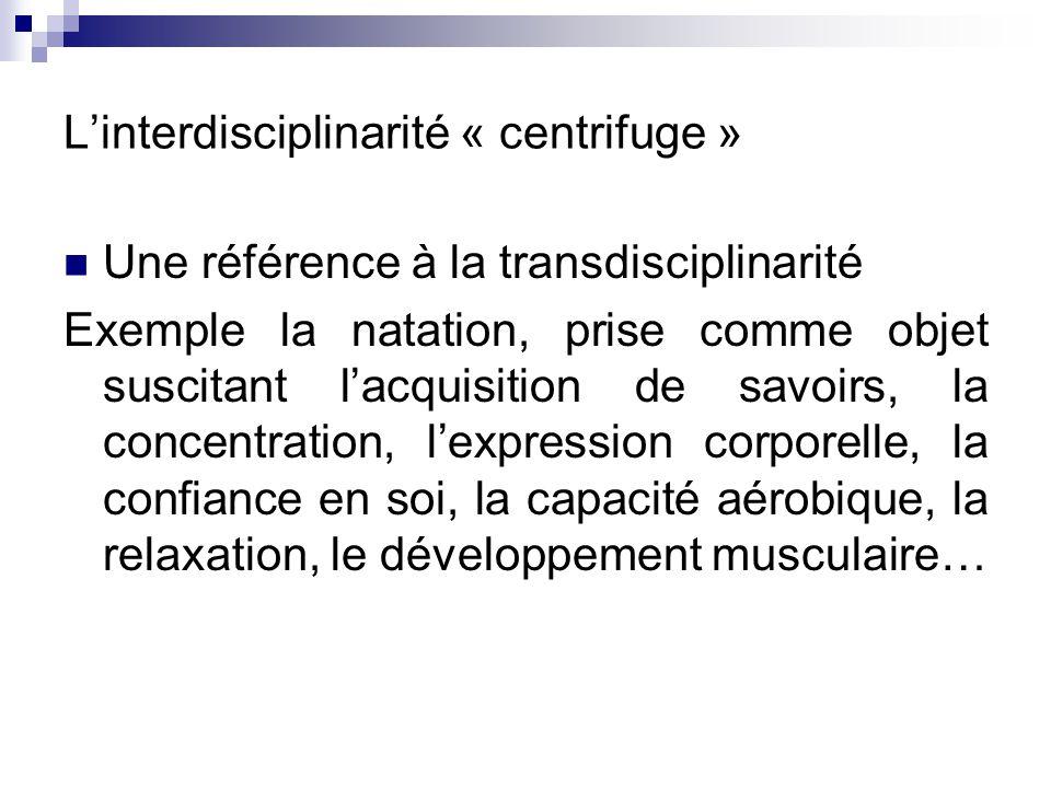 Linterdisciplinarité « centrifuge » Une référence à la transdisciplinarité Exemple la natation, prise comme objet suscitant lacquisition de savoirs, l