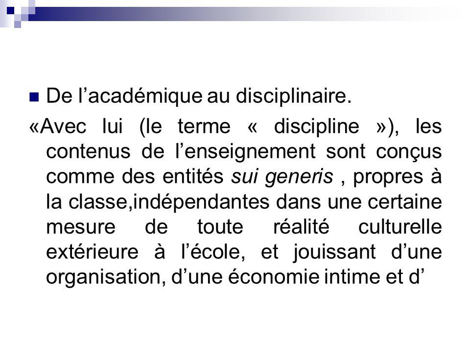 De lacadémique au disciplinaire. «Avec lui (le terme « discipline »), les contenus de lenseignement sont conçus comme des entités sui generis, propres