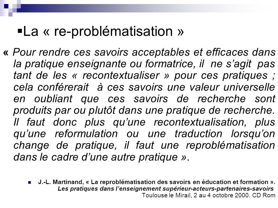 La « re-problématisation » « Pour rendre ces savoirs acceptables et efficaces dans la pratique enseignante ou formatrice, il ne sagit pas tant de les
