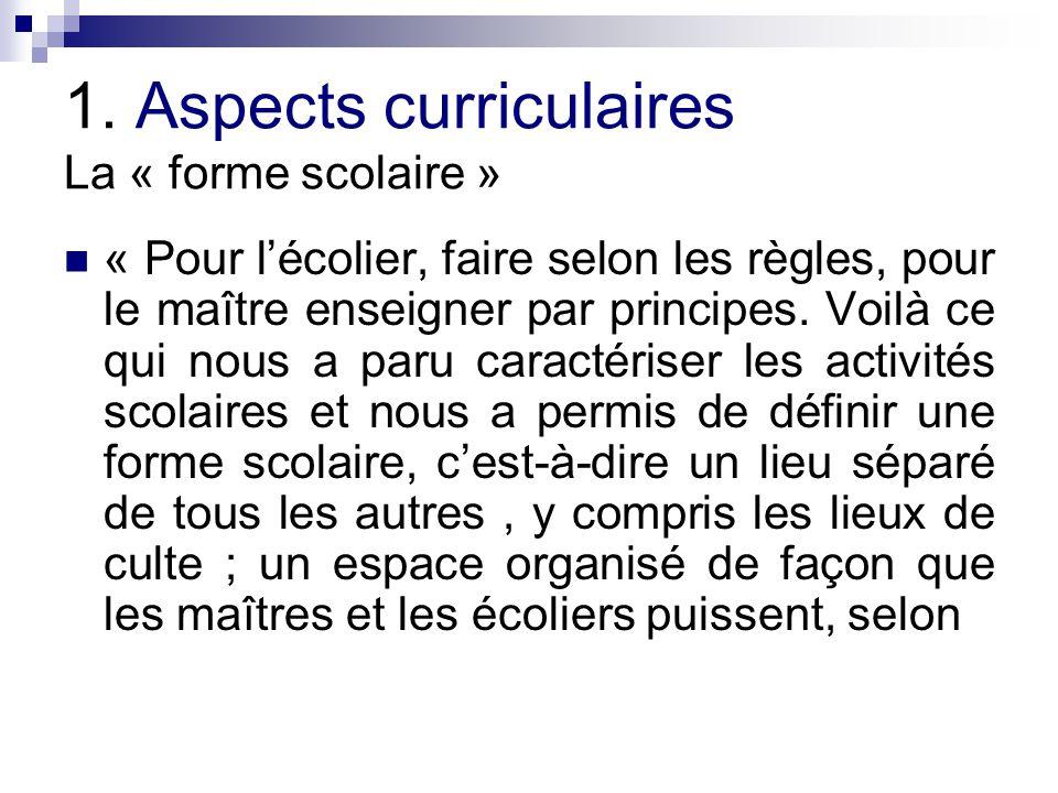 1. Aspects curriculaires La « forme scolaire » « Pour lécolier, faire selon les règles, pour le maître enseigner par principes. Voilà ce qui nous a pa