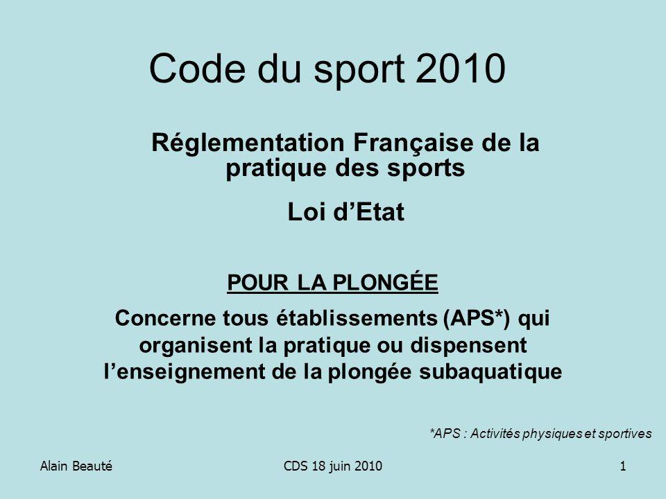 Alain BeautéCDS 18 juin 20101 Code du sport 2010 Réglementation Française de la pratique des sports Loi dEtat POUR LA PLONGÉE Concerne tous établissem