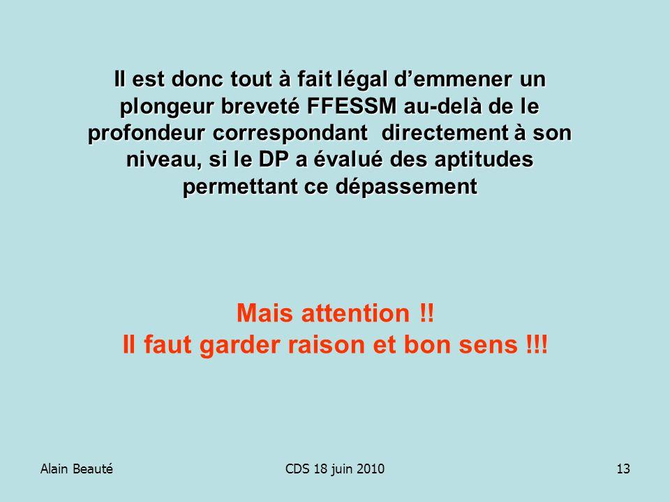 Alain BeautéCDS 18 juin 201013 Il est donc tout à fait légal demmener un plongeur breveté FFESSM au-delà de le profondeur correspondant directement à