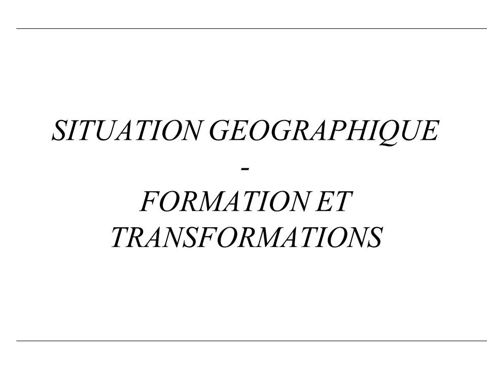 SITUATION GEOGRAPHIQUE - FORMATION ET TRANSFORMATIONS