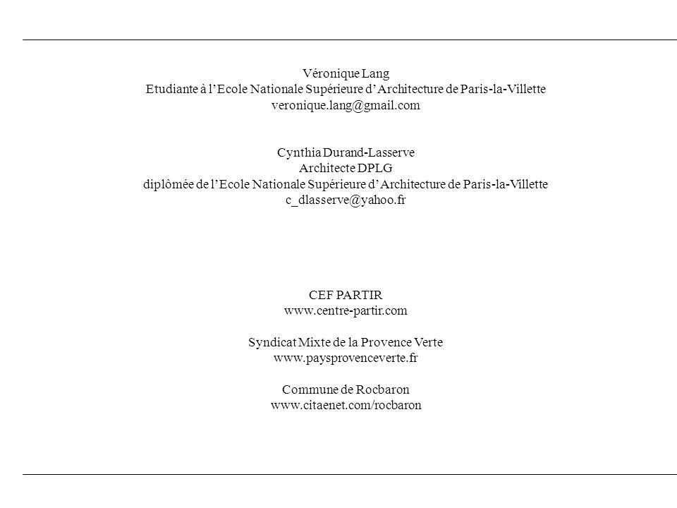 Véronique Lang Etudiante à lEcole Nationale Supérieure dArchitecture de Paris-la-Villette veronique.lang@gmail.com Cynthia Durand-Lasserve Architecte DPLG diplômée de lEcole Nationale Supérieure dArchitecture de Paris-la-Villette c_dlasserve@yahoo.fr CEF PARTIR www.centre-partir.com Syndicat Mixte de la Provence Verte www.paysprovenceverte.fr Commune de Rocbaron www.citaenet.com/rocbaron