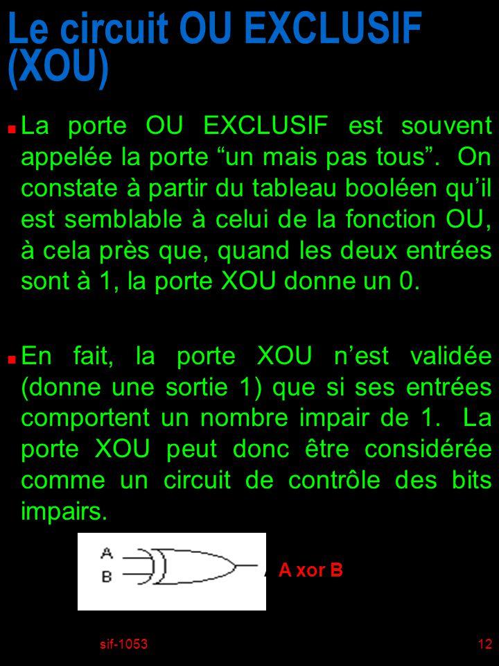 sif-105312 Le circuit OU EXCLUSIF (XOU) n La porte OU EXCLUSIF est souvent appelée la porte un mais pas tous. On constate à partir du tableau booléen