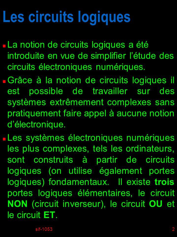 sif-10532 Les circuits logiques n La notion de circuits logiques a été introduite en vue de simplifier létude des circuits électroniques numériques. n