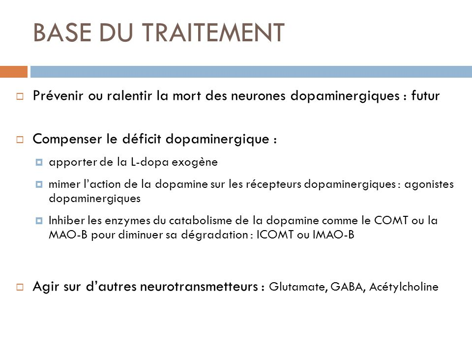 BASE DU TRAITEMENT Prévenir ou ralentir la mort des neurones dopaminergiques : futur Compenser le déficit dopaminergique : apporter de la L-dopa exogè