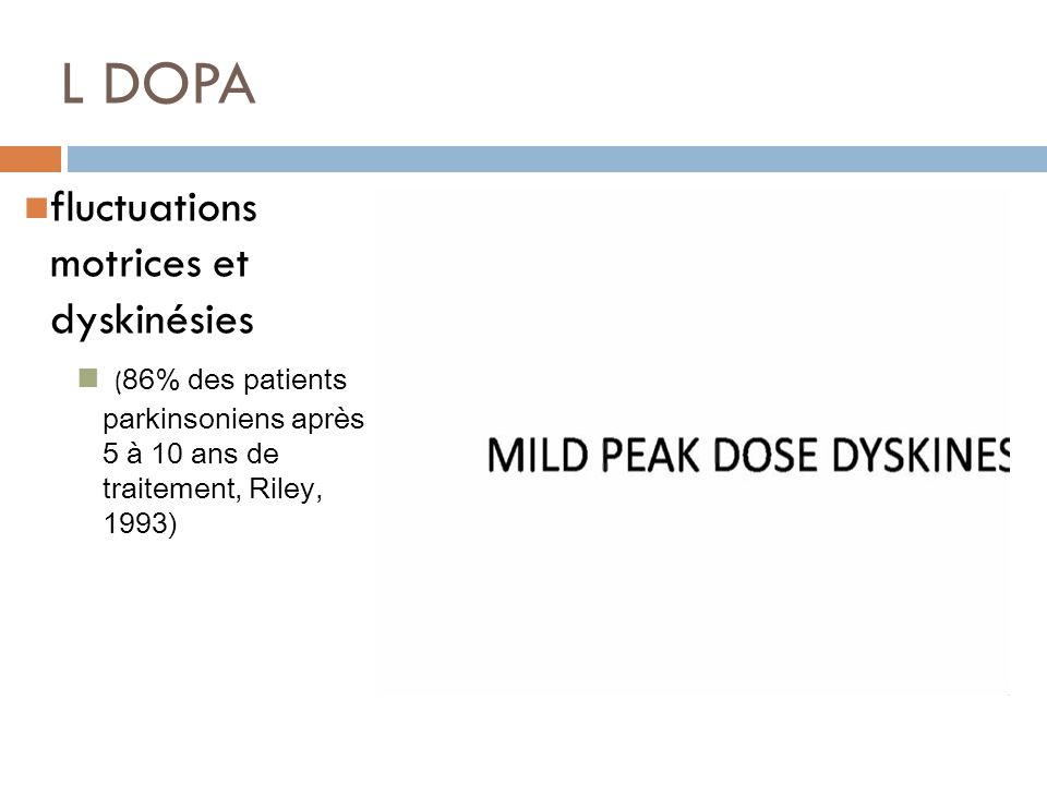 L DOPA fluctuations motrices et dyskinésies ( 86% des patients parkinsoniens après 5 à 10 ans de traitement, Riley, 1993)