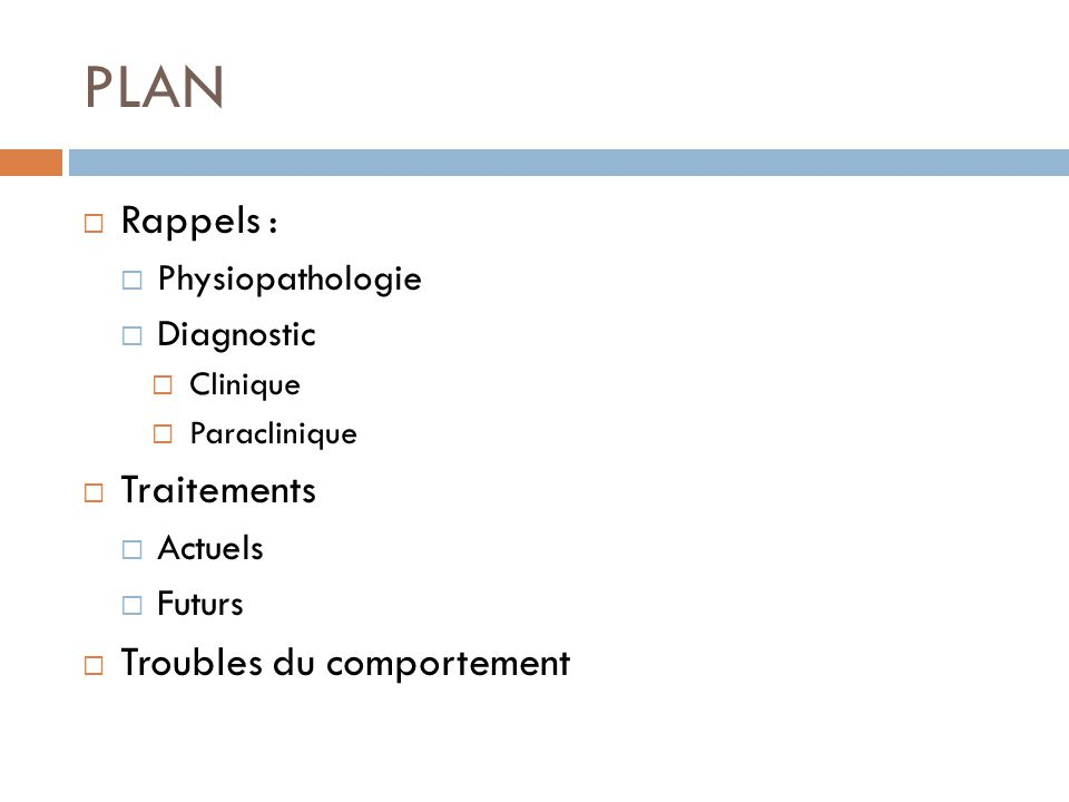 PLAN Rappels : Physiopathologie Diagnostic Clinique Paraclinique Traitements Actuels Futurs Troubles du comportement