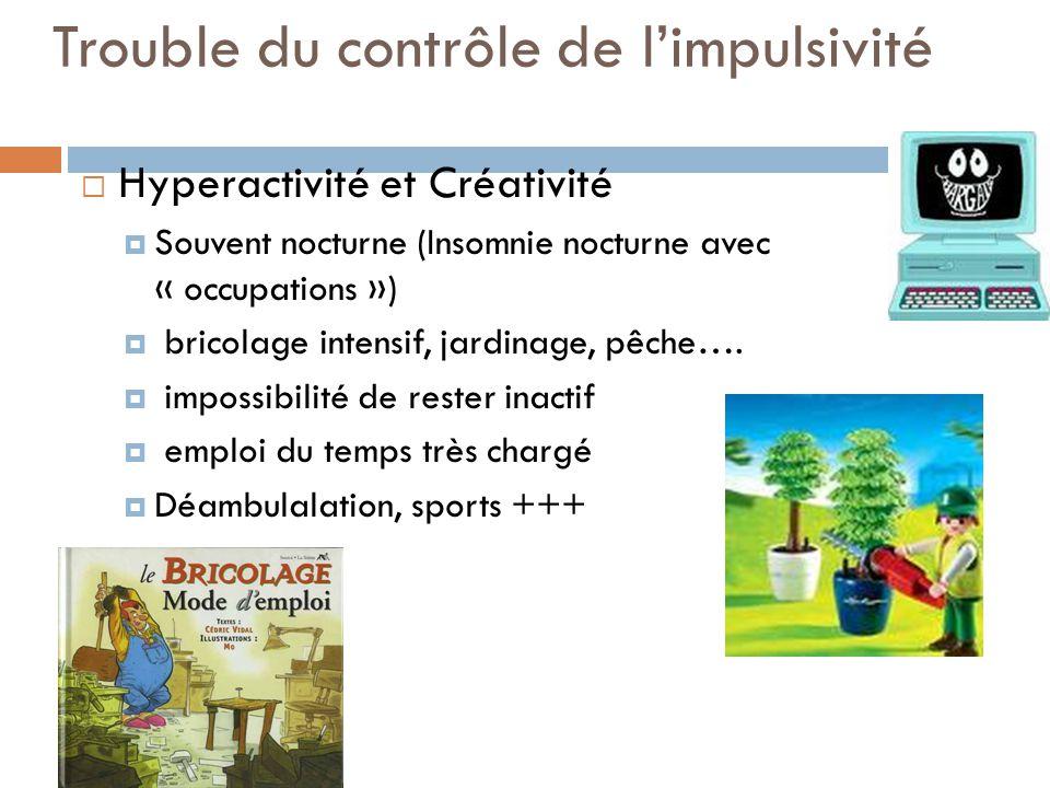 Trouble du contrôle de limpulsivité Hyperactivité et Créativité Souvent nocturne (Insomnie nocturne avec « occupations ») bricolage intensif, jardinag