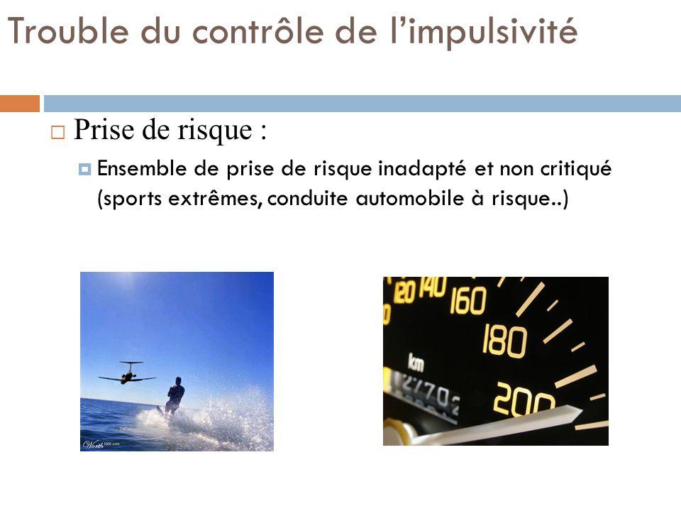 Trouble du contrôle de limpulsivité Prise de risque : Ensemble de prise de risque inadapté et non critiqué (sports extrêmes, conduite automobile à ris