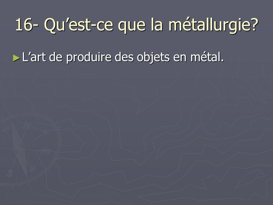 16- Quest-ce que la métallurgie? Lart de produire des objets en métal. Lart de produire des objets en métal.