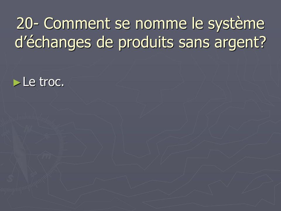 20- Comment se nomme le système déchanges de produits sans argent? Le troc. Le troc.