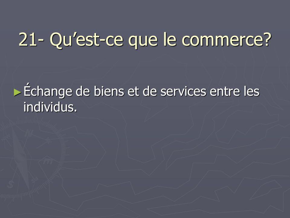 21- Quest-ce que le commerce? Échange de biens et de services entre les individus. Échange de biens et de services entre les individus.