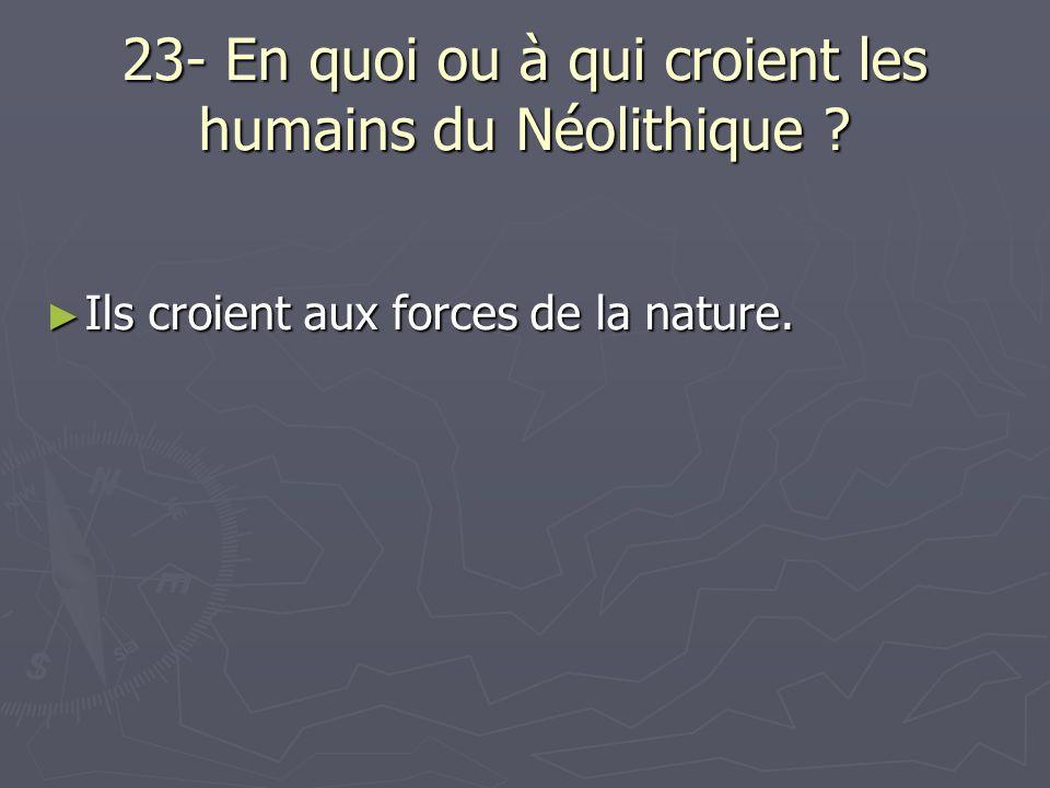 23- En quoi ou à qui croient les humains du Néolithique ? Ils croient aux forces de la nature. Ils croient aux forces de la nature.