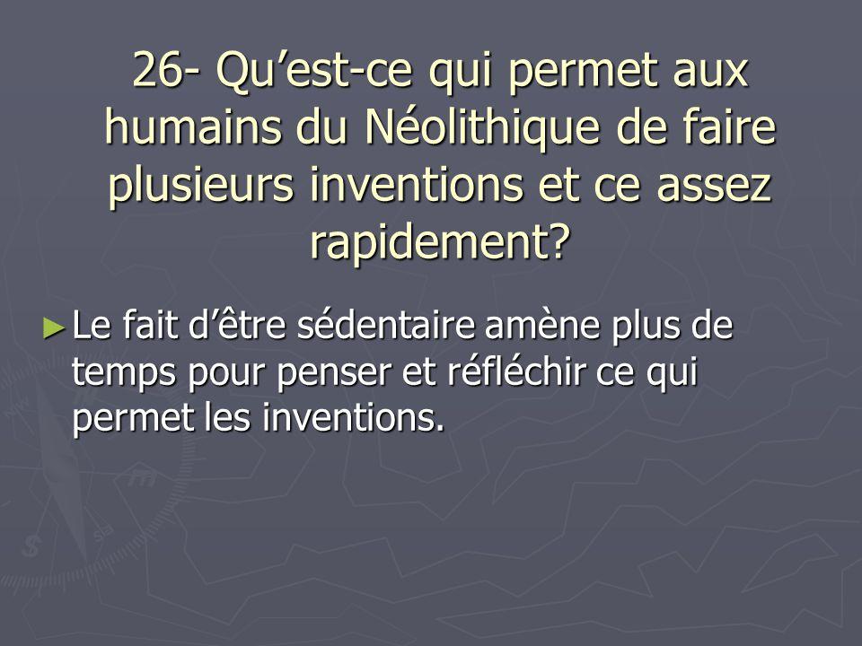 26- Quest-ce qui permet aux humains du Néolithique de faire plusieurs inventions et ce assez rapidement? Le fait dêtre sédentaire amène plus de temps