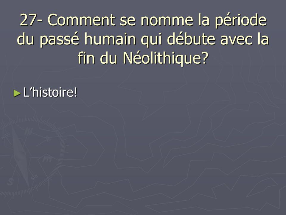 27- Comment se nomme la période du passé humain qui débute avec la fin du Néolithique? Lhistoire! Lhistoire!